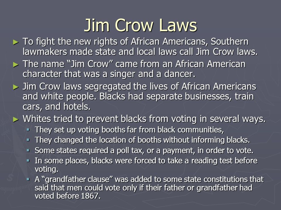 Jim Crow Laws To fight the new rights of African Americans, Southern lawmakers made state and local laws call Jim Crow laws.