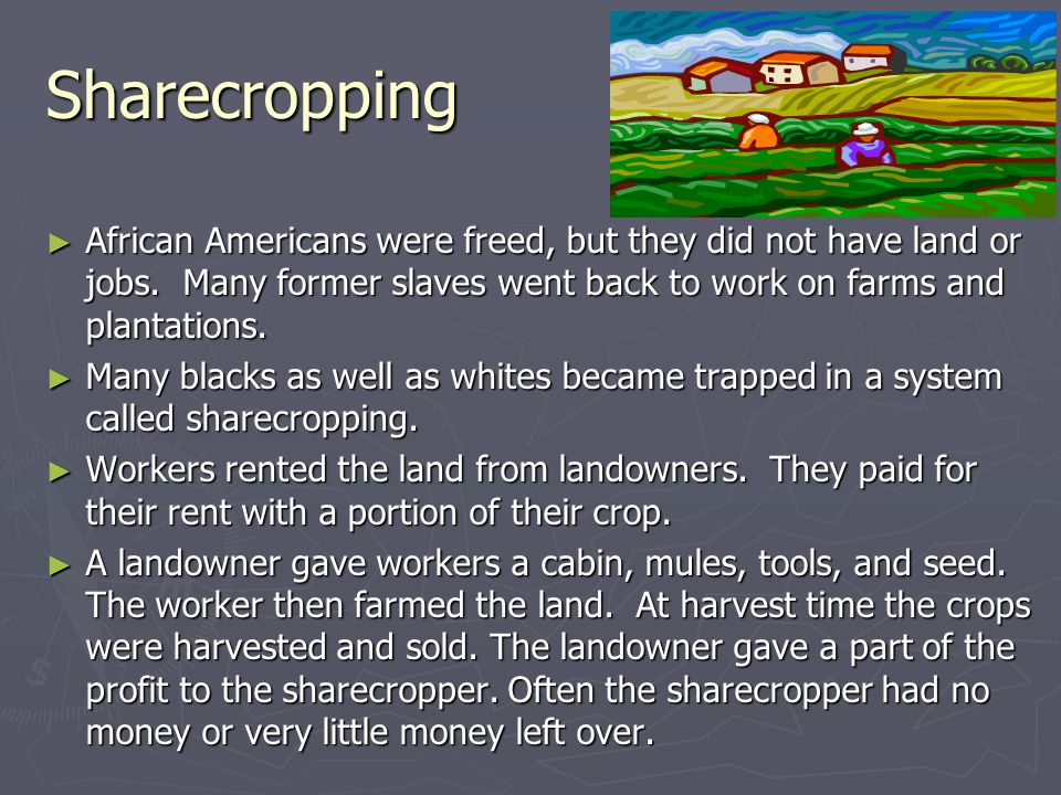 Sharecropping African Americans were freed, but they did not have land or jobs. Many former slaves went back to work on farms and plantations.