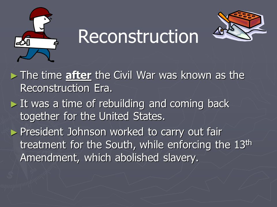 Reconstruction The time after the Civil War was known as the Reconstruction Era.