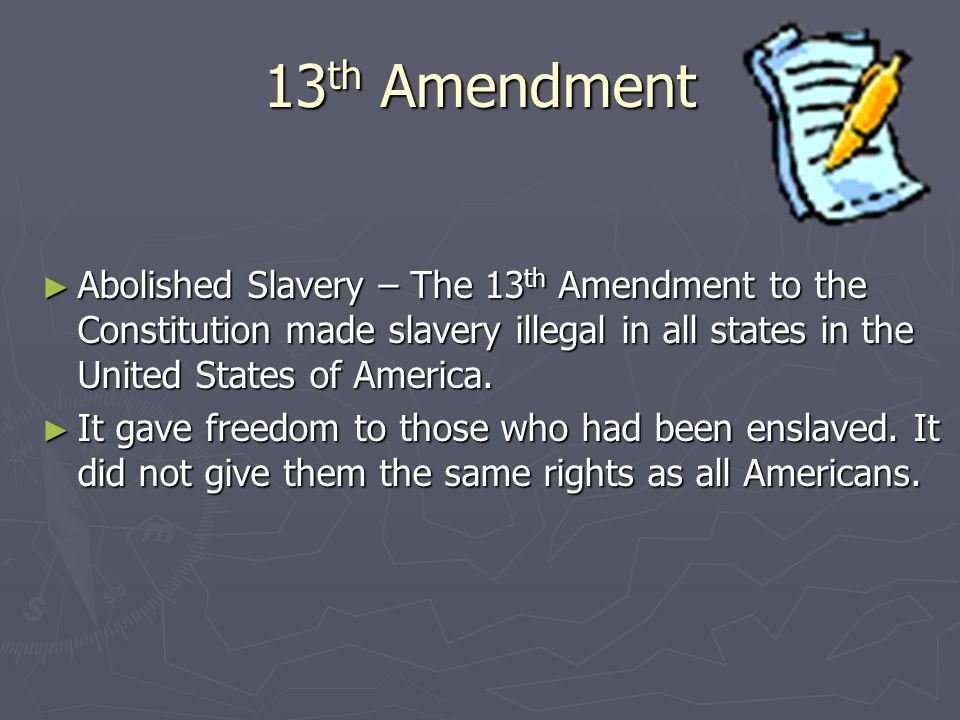 13th Amendment Abolished Slavery – The 13th Amendment to the Constitution made slavery illegal in all states in the United States of America.