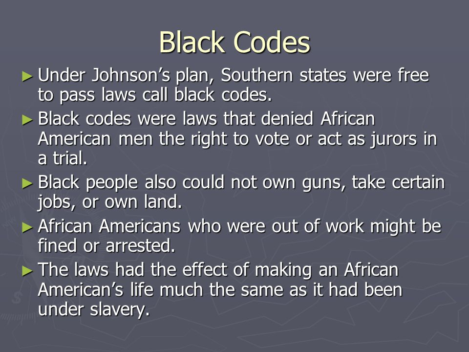 Black Codes Under Johnson's plan, Southern states were free to pass laws call black codes.