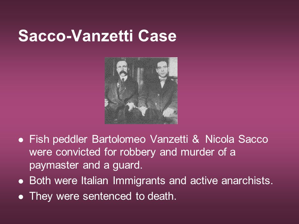 Sacco-Vanzetti Case Fish peddler Bartolomeo Vanzetti & Nicola Sacco were convicted for robbery and murder of a paymaster and a guard.