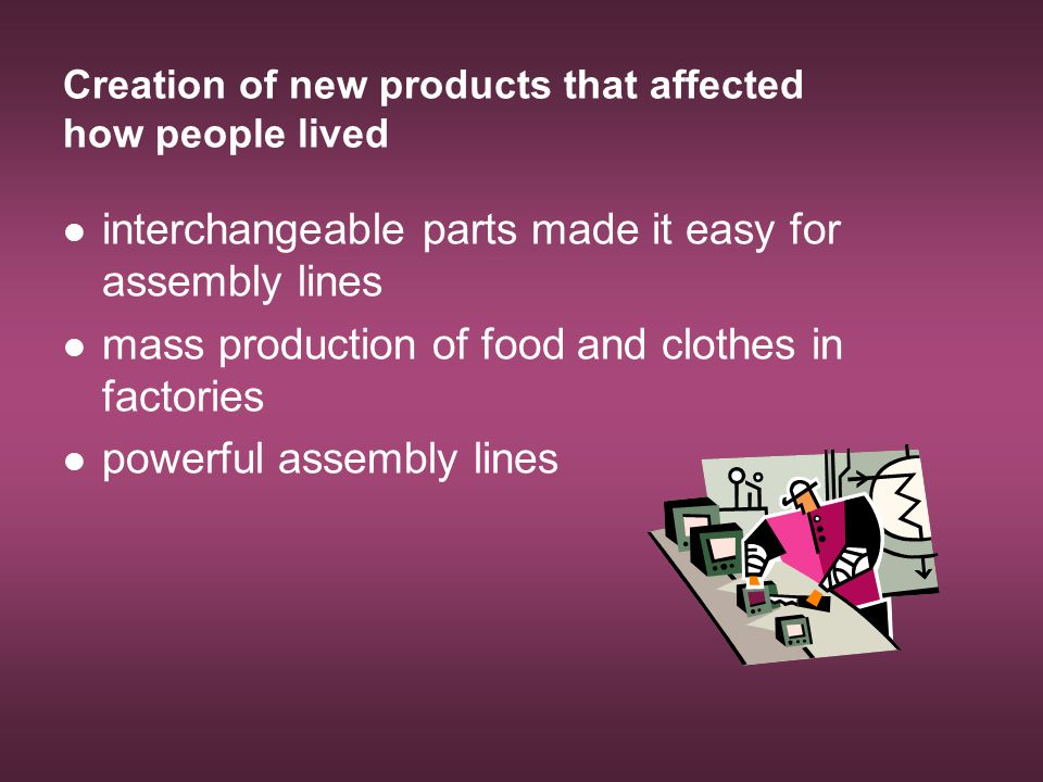 Creation of new products that affected how people lived