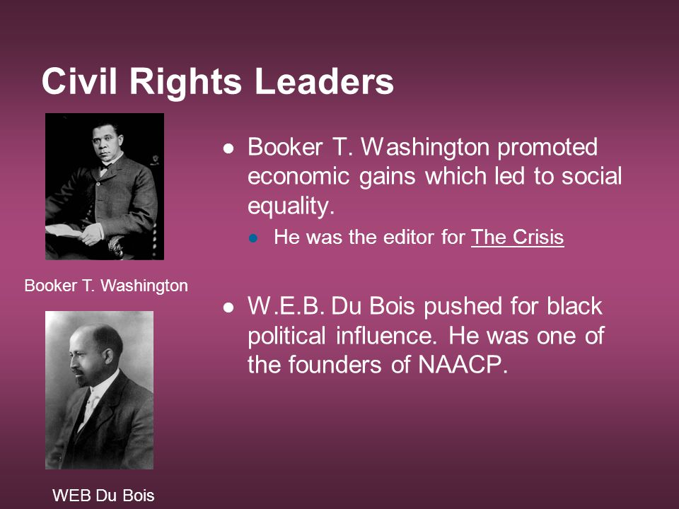 Civil Rights Leaders Booker T. Washington promoted economic gains which led to social equality. He was the editor for The Crisis.