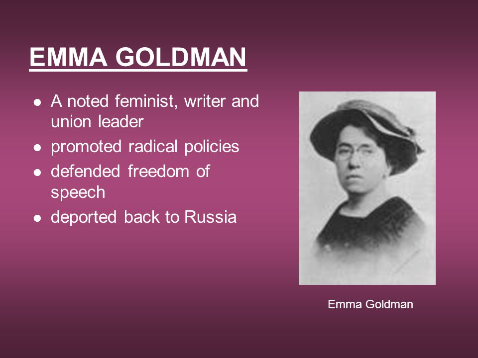 EMMA GOLDMAN A noted feminist, writer and union leader
