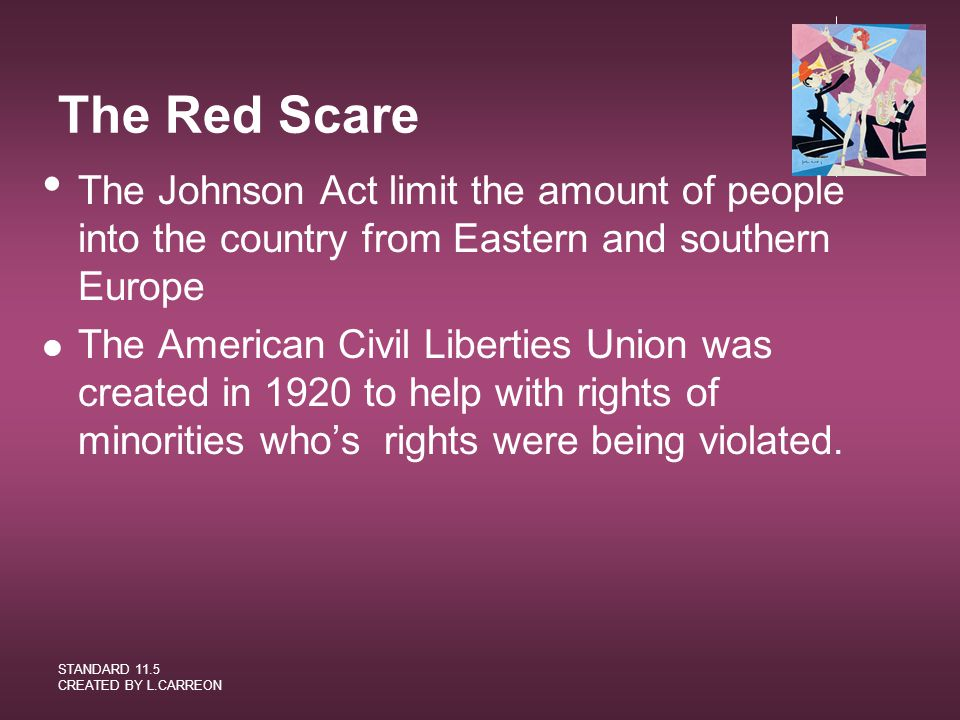 The Red Scare The Johnson Act limit the amount of people into the country from Eastern and southern Europe.