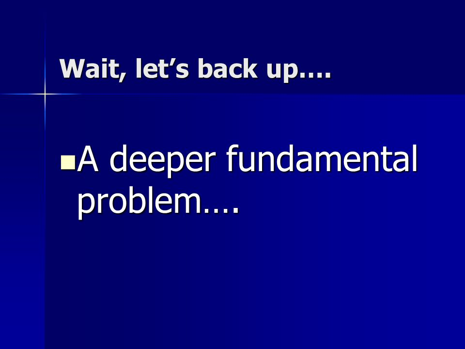 A deeper fundamental problem….