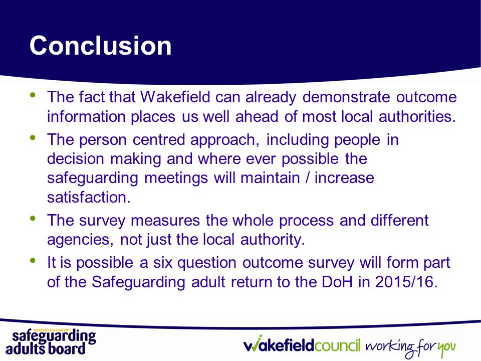 Conclusion The fact that Wakefield can already demonstrate outcome information places us well ahead of most local authorities.