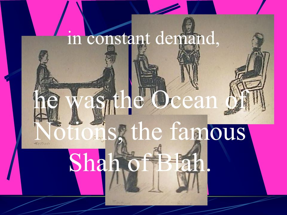 he was the Ocean of Notions, the famous Shah of Blah.