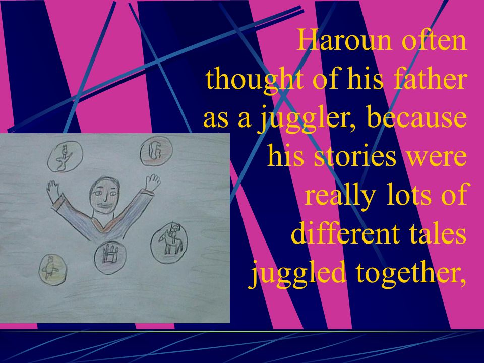 Haroun often thought of his father as a juggler, because his stories were really lots of different tales juggled together,