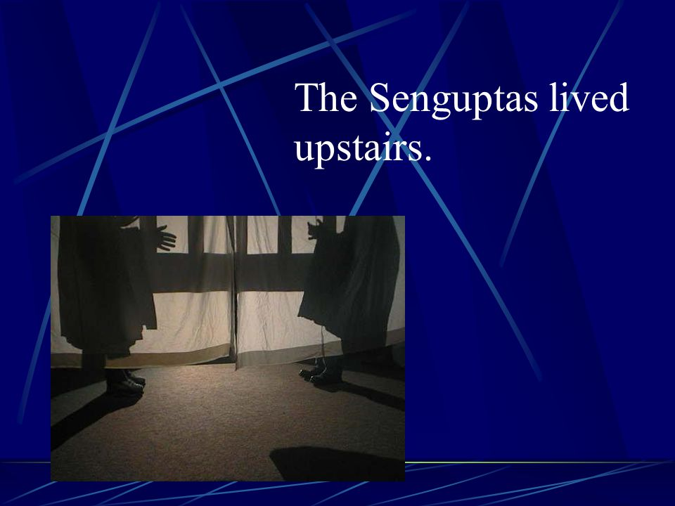 The Senguptas lived upstairs.