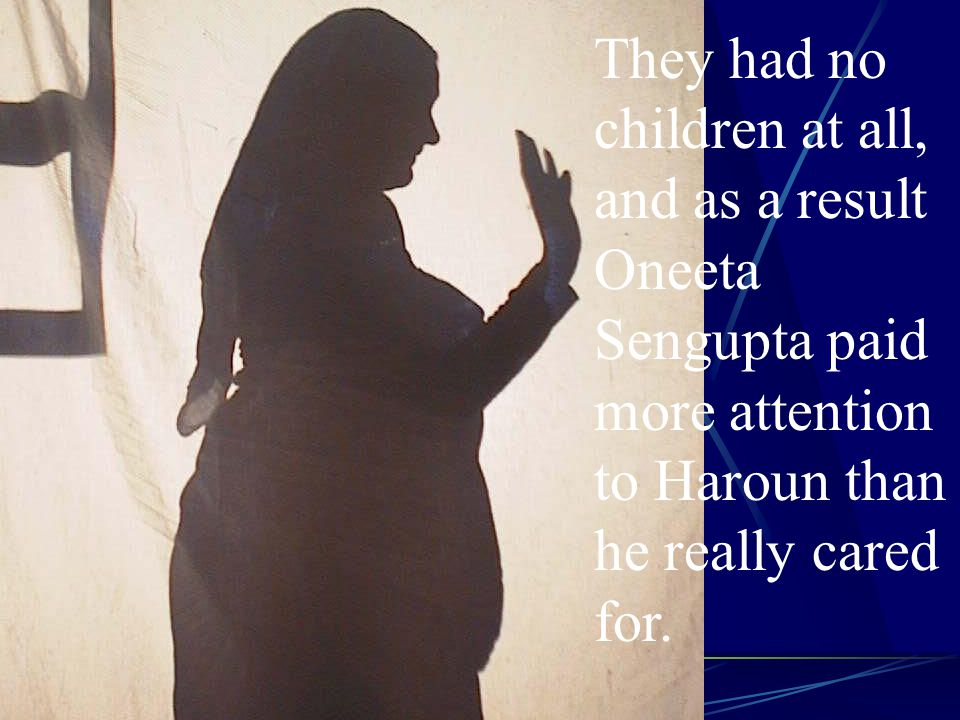 They had no children at all, and as a result Oneeta Sengupta paid more attention to Haroun than he really cared for.