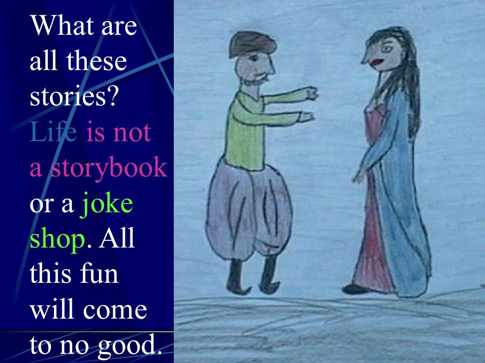 What are all these stories. Life is not a storybook or a joke shop