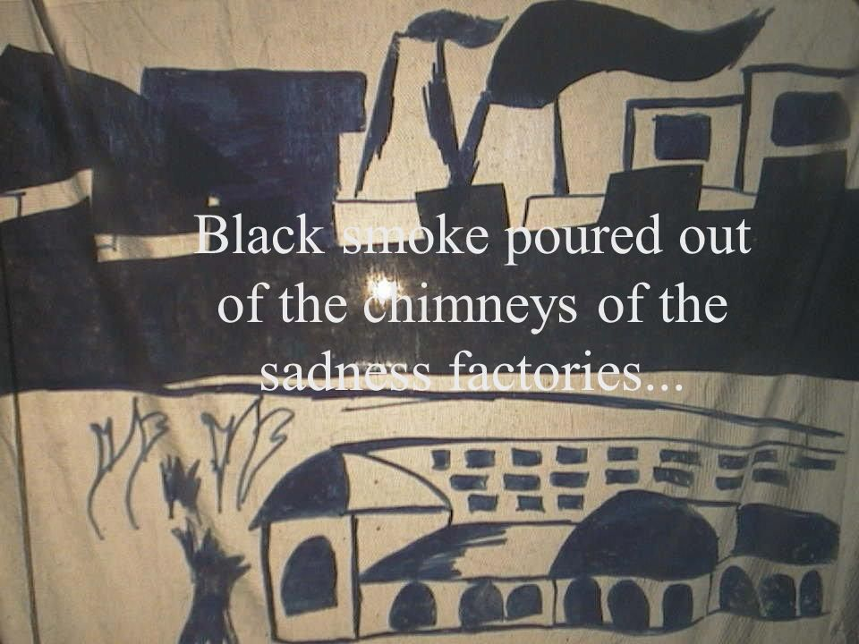 Black smoke poured out of the chimneys of the sadness factories...