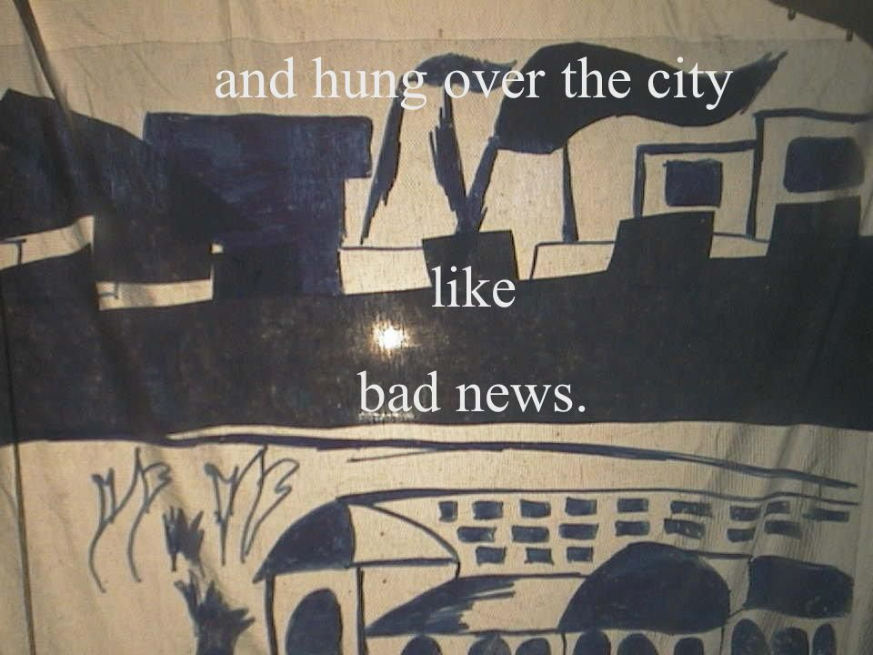 and hung over the city like bad news. 3
