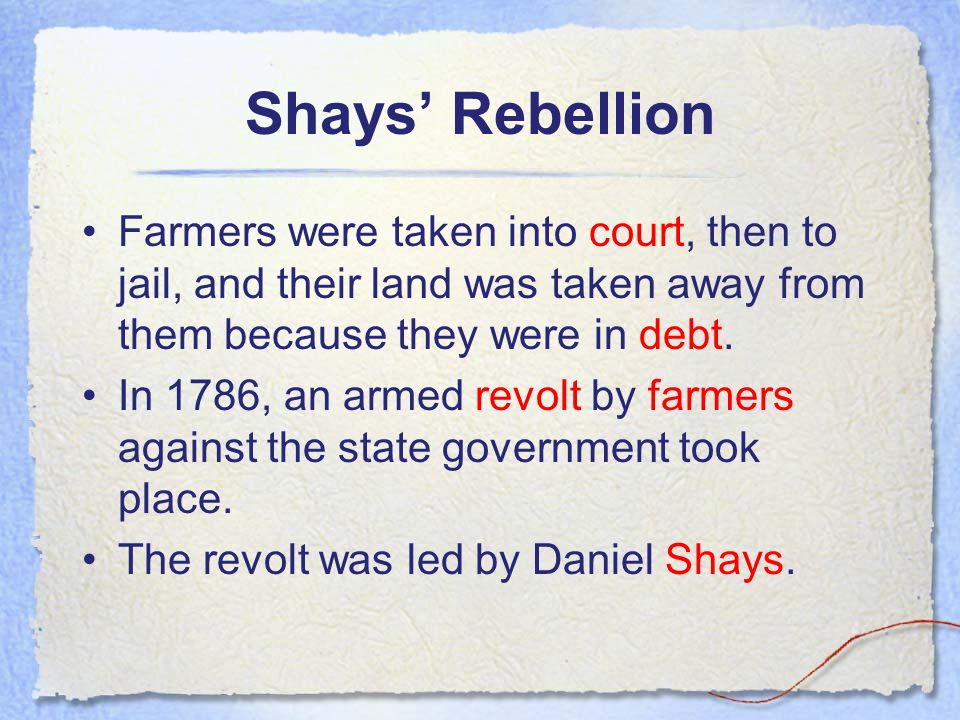 Shays' Rebellion Farmers were taken into court, then to jail, and their land was taken away from them because they were in debt.