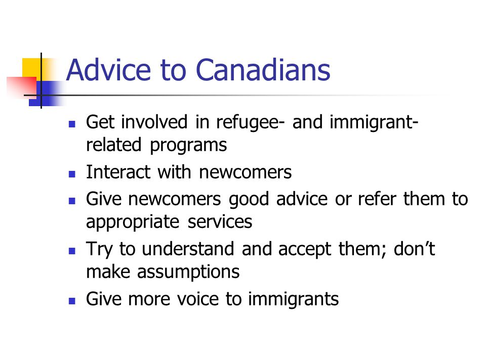 Advice to Canadians Get involved in refugee- and immigrant-related programs. Interact with newcomers.