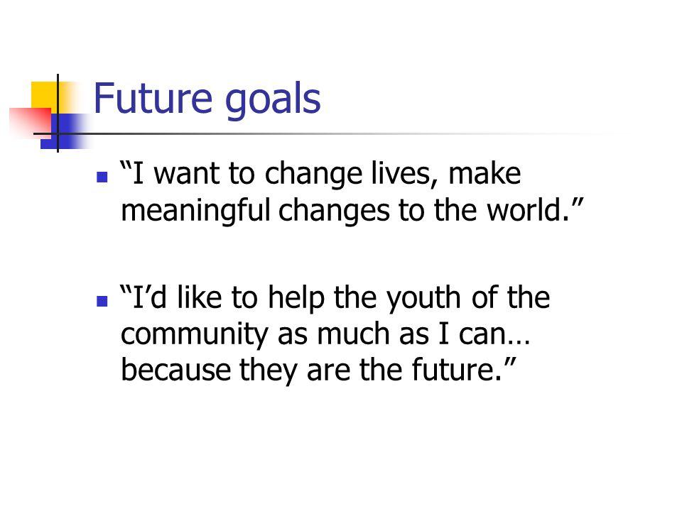 Future goals I want to change lives, make meaningful changes to the world.
