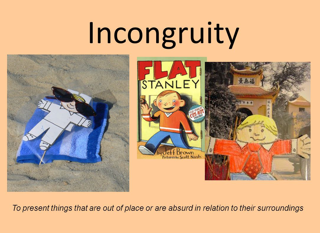 Incongruity To present things that are out of place or are absurd in relation to their surroundings