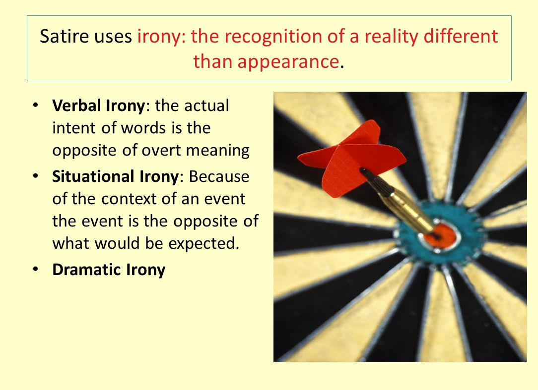 Satire uses irony: the recognition of a reality different than appearance.