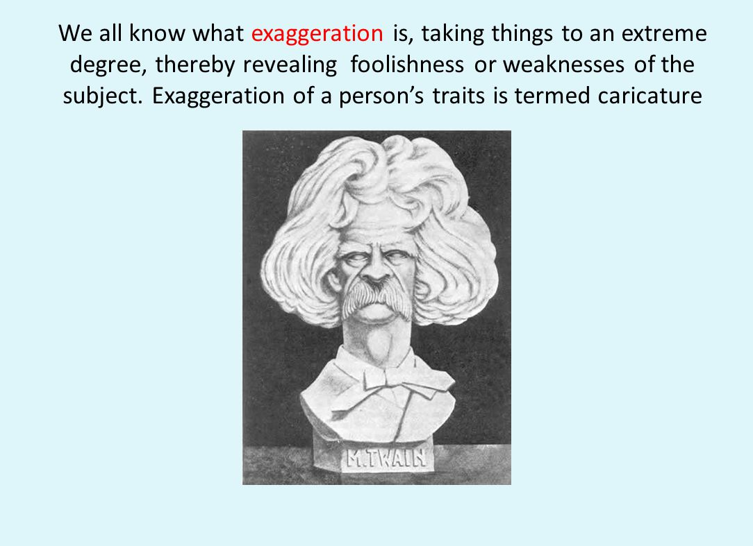 We all know what exaggeration is, taking things to an extreme degree, thereby revealing foolishness or weaknesses of the subject.
