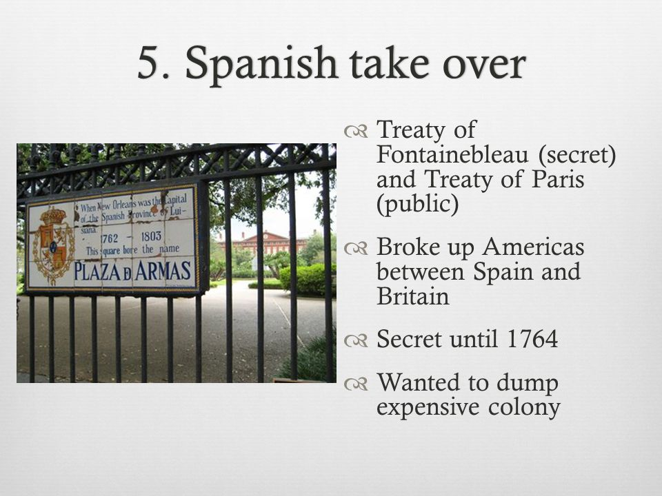 5. Spanish take over Treaty of Fontainebleau (secret) and Treaty of Paris (public) Broke up Americas between Spain and Britain.