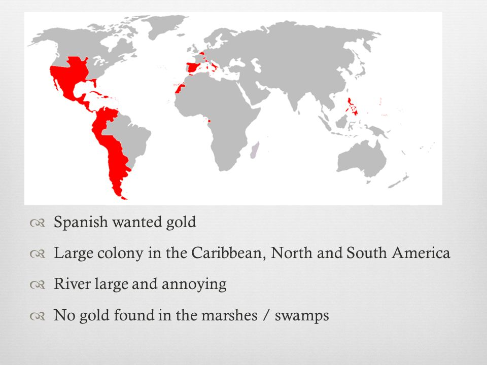 Spanish wanted gold Large colony in the Caribbean, North and South America. River large and annoying.