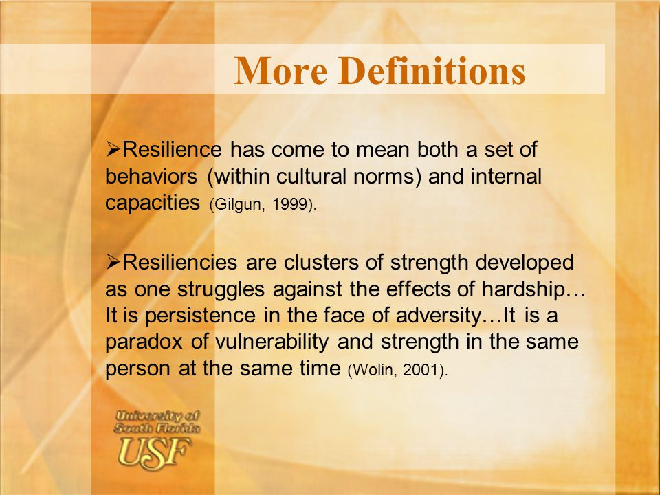 More Definitions Resilience has come to mean both a set of behaviors (within cultural norms) and internal capacities (Gilgun, 1999).