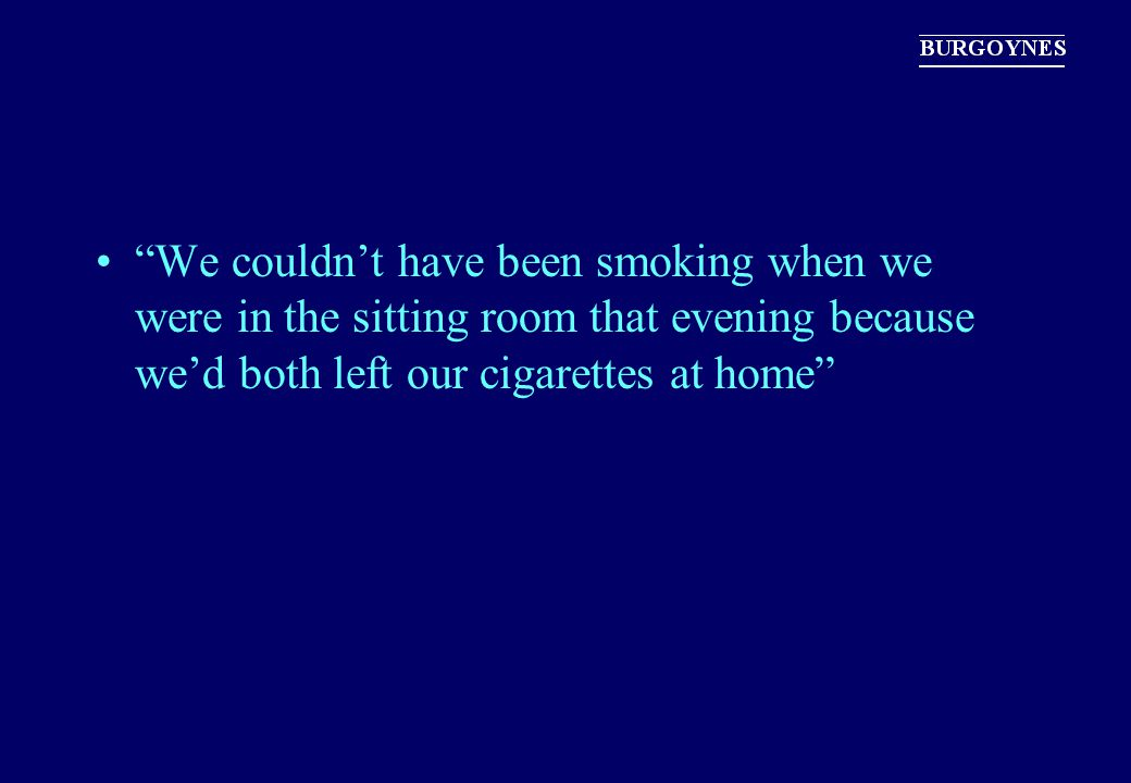 We couldn't have been smoking when we were in the sitting room that evening because we'd both left our cigarettes at home