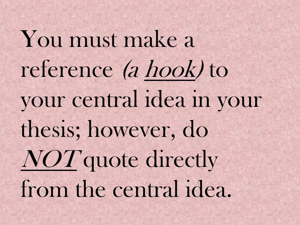 You must make a reference (a hook) to your central idea in your thesis; however, do NOT quote directly from the central idea.
