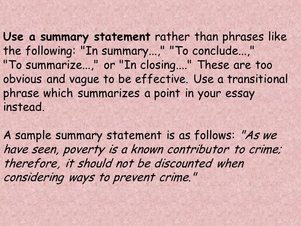 Use a summary statement rather than phrases like the following: In summary..., To conclude..., To summarize..., or In closing.... These are too obvious and vague to be effective.