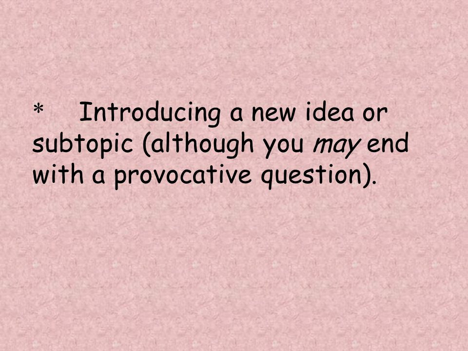 * Introducing a new idea or subtopic (although you may end with a provocative question).