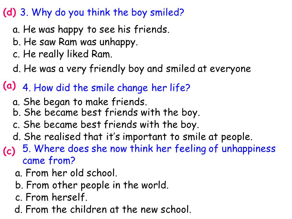 (d) 3. Why do you think the boy smiled a. He was happy to see his friends. b. He saw Ram was unhappy.