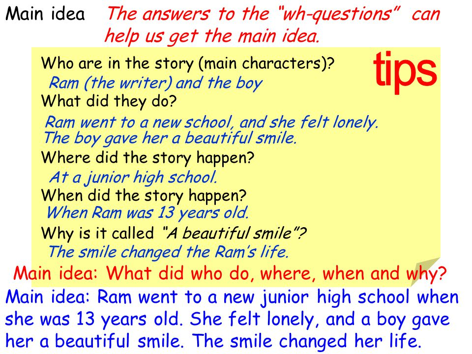 Main idea The answers to the wh-questions can help us get the main idea. Who are in the story (main characters)