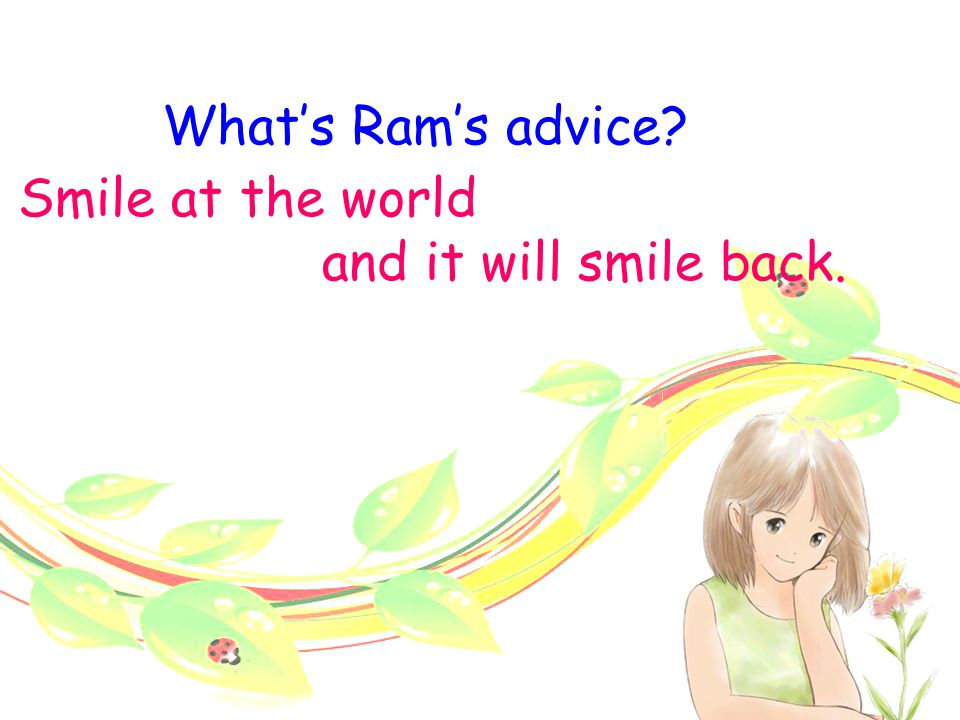 What's Ram's advice Smile at the world and it will smile back.