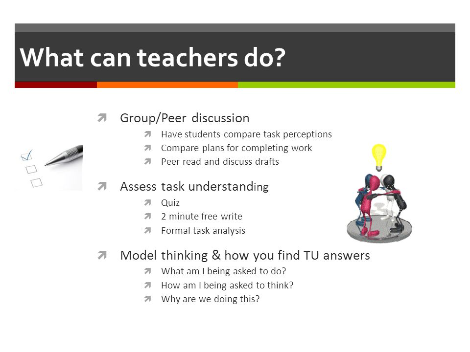 What can teachers do Group/Peer discussion Assess task understanding
