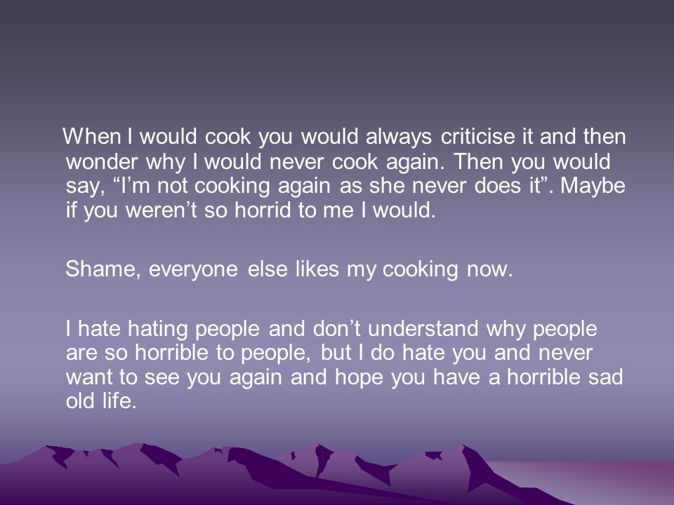 When I would cook you would always criticise it and then wonder why I would never cook again. Then you would say, I'm not cooking again as she never does it . Maybe if you weren't so horrid to me I would.