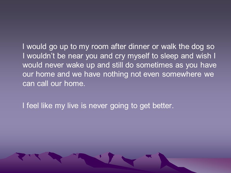I would go up to my room after dinner or walk the dog so I wouldn't be near you and cry myself to sleep and wish I would never wake up and still do sometimes as you have our home and we have nothing not even somewhere we can call our home.