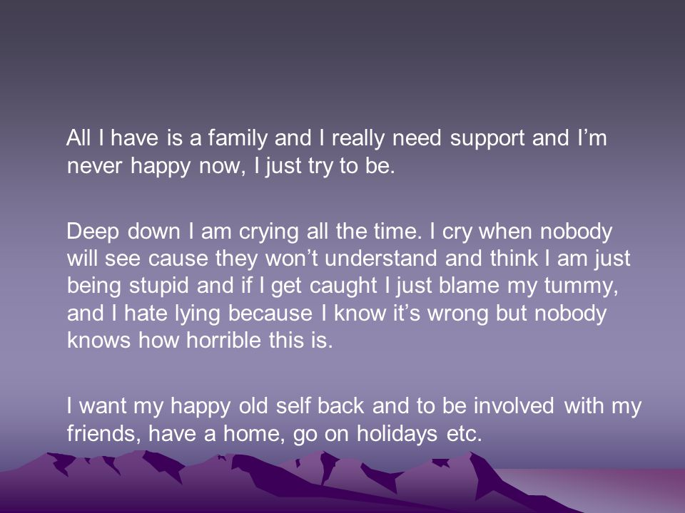All I have is a family and I really need support and I'm never happy now, I just try to be.