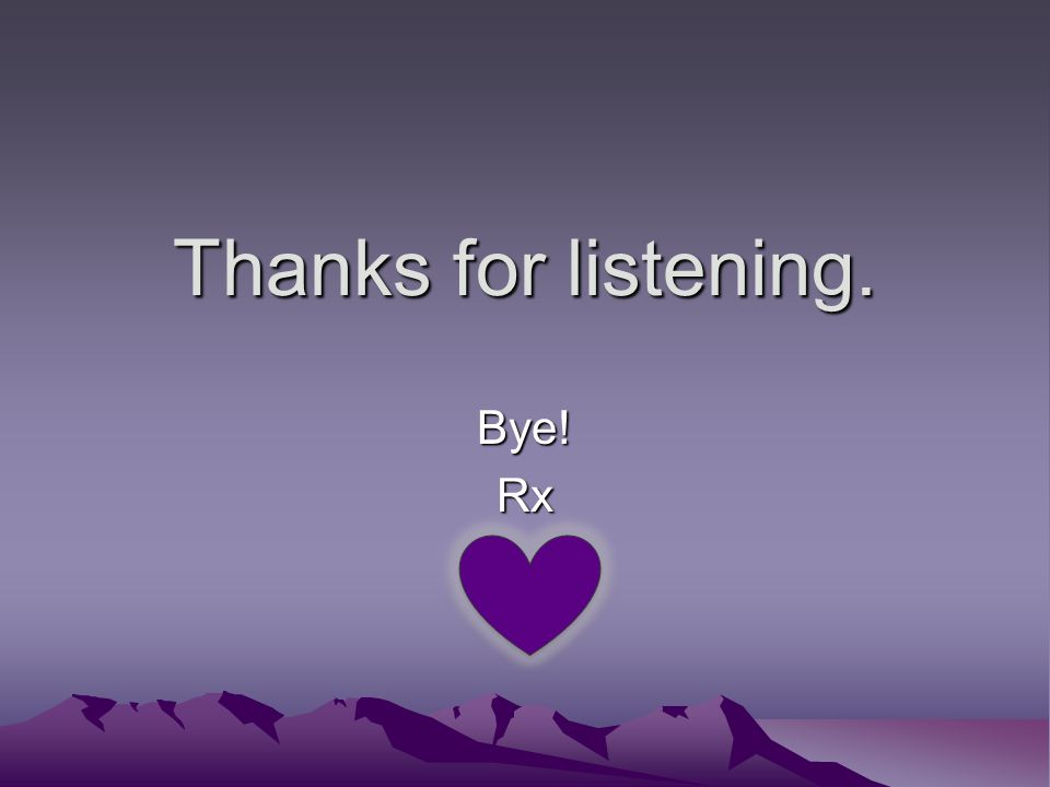Thanks for listening. Bye! Rx