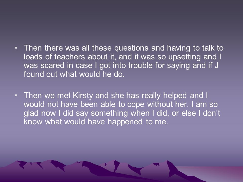 Then there was all these questions and having to talk to loads of teachers about it, and it was so upsetting and I was scared in case I got into trouble for saying and if J found out what would he do.