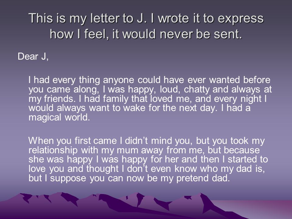 This is my letter to J. I wrote it to express how I feel, it would never be sent.