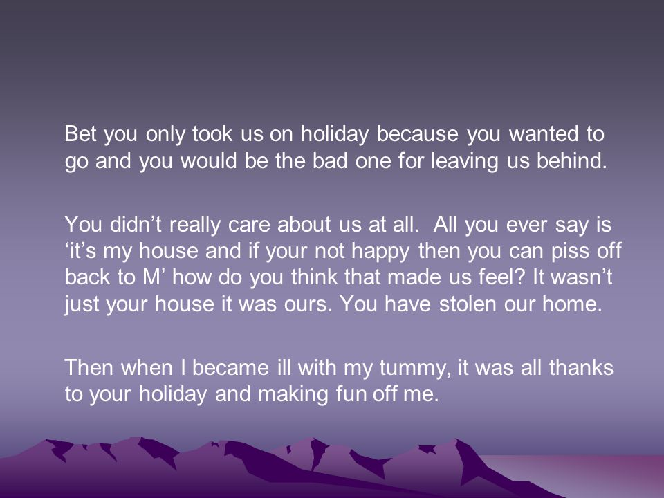 Bet you only took us on holiday because you wanted to go and you would be the bad one for leaving us behind.