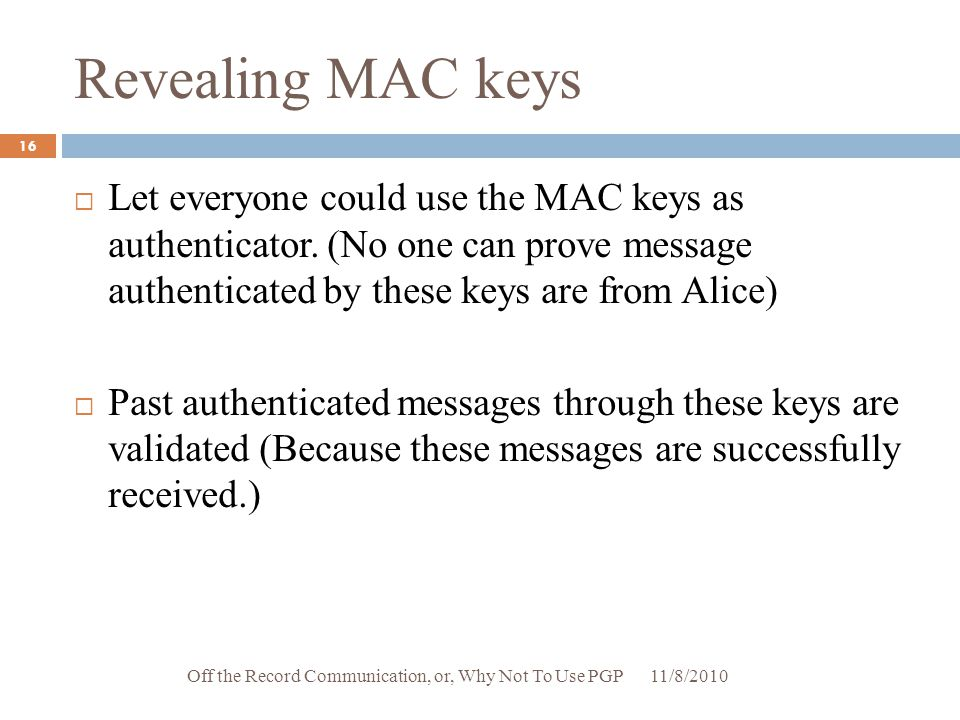 Revealing MAC keys Let everyone could use the MAC keys as authenticator. (No one can prove message authenticated by these keys are from Alice)