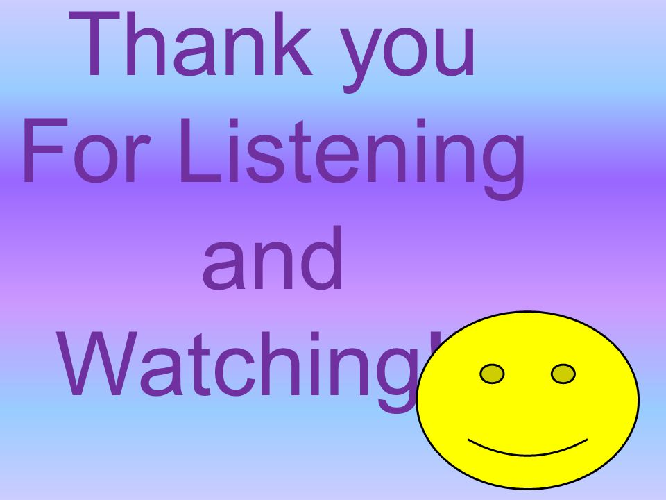 Thank you For Listening and Watching!!!