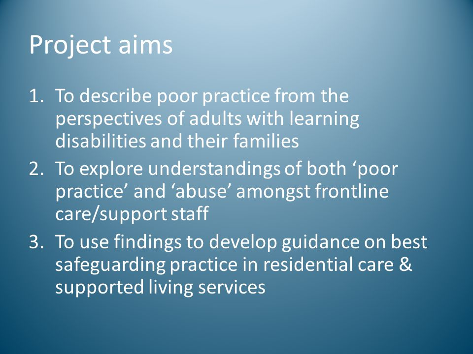 Project aims To describe poor practice from the perspectives of adults with learning disabilities and their families.