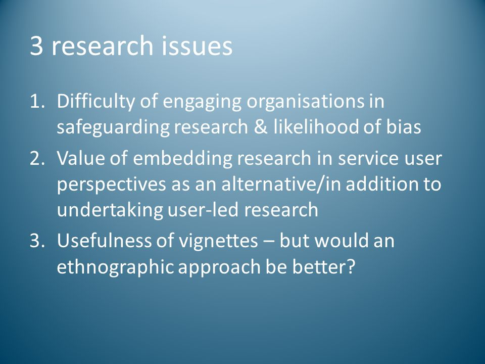 3 research issues Difficulty of engaging organisations in safeguarding research & likelihood of bias.