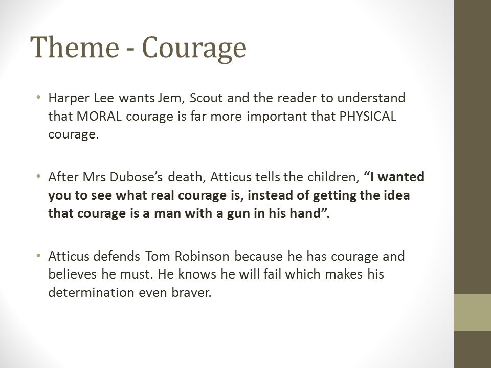 Theme - Courage Harper Lee wants Jem, Scout and the reader to understand that MORAL courage is far more important that PHYSICAL courage.
