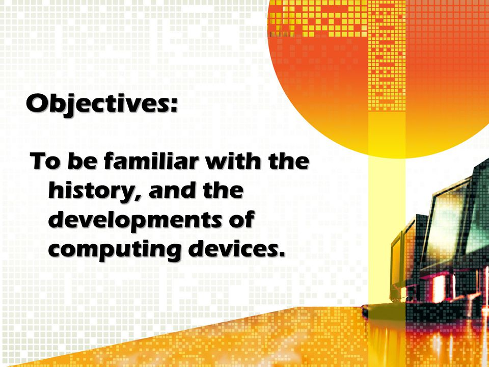 Objectives: To be familiar with the history, and the developments of computing devices.