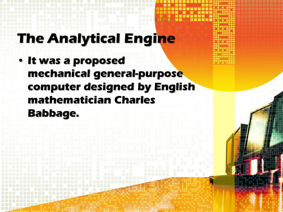 The Analytical Engine It was a proposed mechanical general-purpose computer designed by English mathematician Charles Babbage.